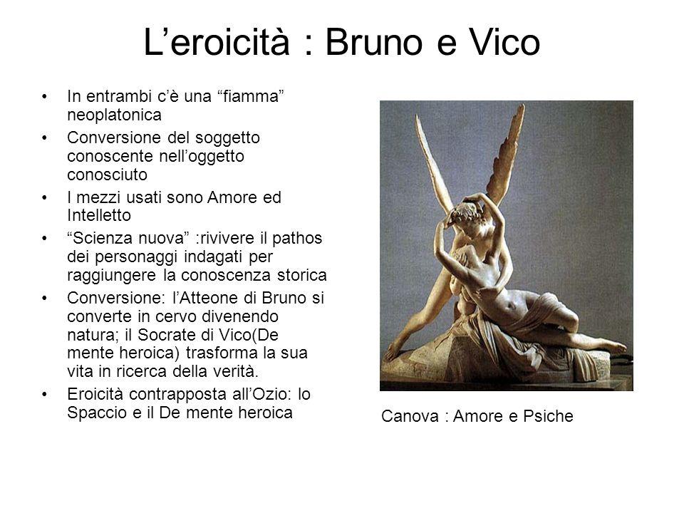 """L'eroicità : Bruno e Vico In entrambi c'è una """"fiamma"""" neoplatonica Conversione del soggetto conoscente nell'oggetto conosciuto I mezzi usati sono Amo"""