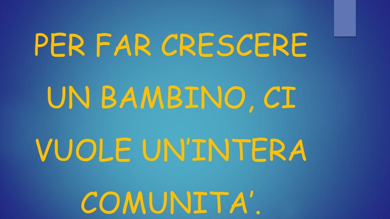 PER FAR CRESCERE UN BAMBINO, CI VUOLE UN'INTERA COMUNITA'.