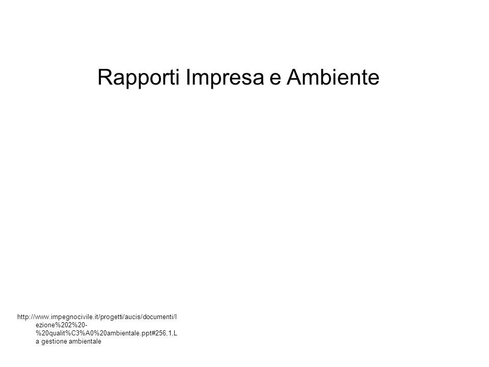 http://www.impegnocivile.it/progetti/aucis/documenti/l ezione%202%20- %20qualit%C3%A0%20ambientale.ppt#256,1,L a gestione ambientale Rapporti Impresa e Ambiente