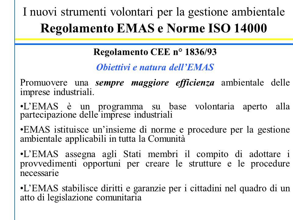 I nuovi strumenti volontari per la gestione ambientale Regolamento EMAS e Norme ISO 14000 Regolamento CEE n° 1836/93 Obiettivi e natura dell'EMAS Promuovere una sempre maggiore efficienza ambientale delle imprese industriali.