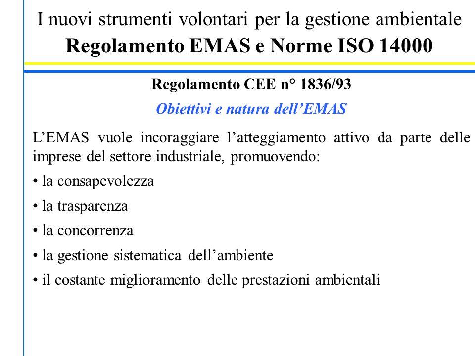 I nuovi strumenti volontari per la gestione ambientale Regolamento EMAS e Norme ISO 14000 Regolamento CEE n° 1836/93 Obiettivi e natura dell'EMAS L'EMAS vuole incoraggiare l'atteggiamento attivo da parte delle imprese del settore industriale, promuovendo: la consapevolezza la trasparenza la concorrenza la gestione sistematica dell'ambiente il costante miglioramento delle prestazioni ambientali