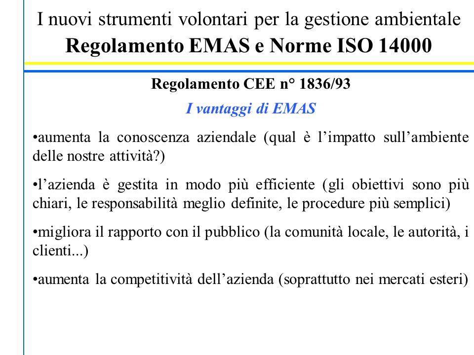 I nuovi strumenti volontari per la gestione ambientale Regolamento EMAS e Norme ISO 14000 Regolamento CEE n° 1836/93 I vantaggi di EMAS aumenta la conoscenza aziendale (qual è l'impatto sull'ambiente delle nostre attività ) l'azienda è gestita in modo più efficiente (gli obiettivi sono più chiari, le responsabilità meglio definite, le procedure più semplici) migliora il rapporto con il pubblico (la comunità locale, le autorità, i clienti...) aumenta la competitività dell'azienda (soprattutto nei mercati esteri)