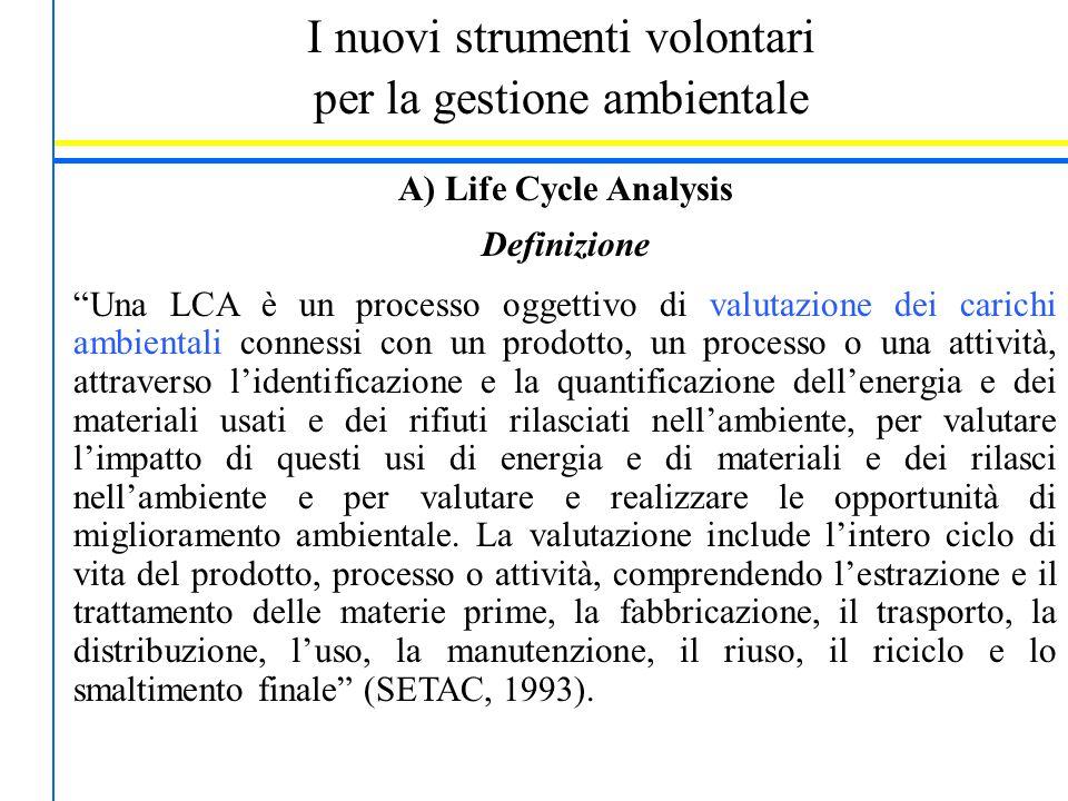 """I nuovi strumenti volontari per la gestione ambientale A) Life Cycle Analysis Definizione """"Una LCA è un processo oggettivo di valutazione dei carichi"""