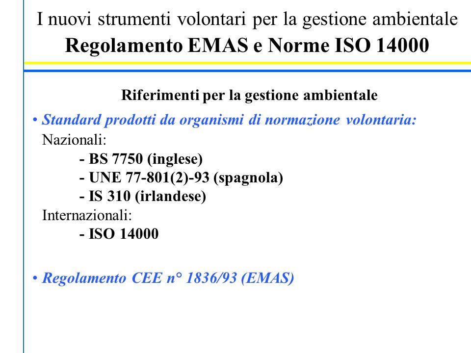I nuovi strumenti volontari per la gestione ambientale Regolamento EMAS e Norme ISO 14000 Riferimenti per la gestione ambientale Standard prodotti da organismi di normazione volontaria: Nazionali: - BS 7750 (inglese) - UNE 77-801(2)-93 (spagnola) - IS 310 (irlandese) Internazionali: - ISO 14000 Regolamento CEE n° 1836/93 (EMAS)