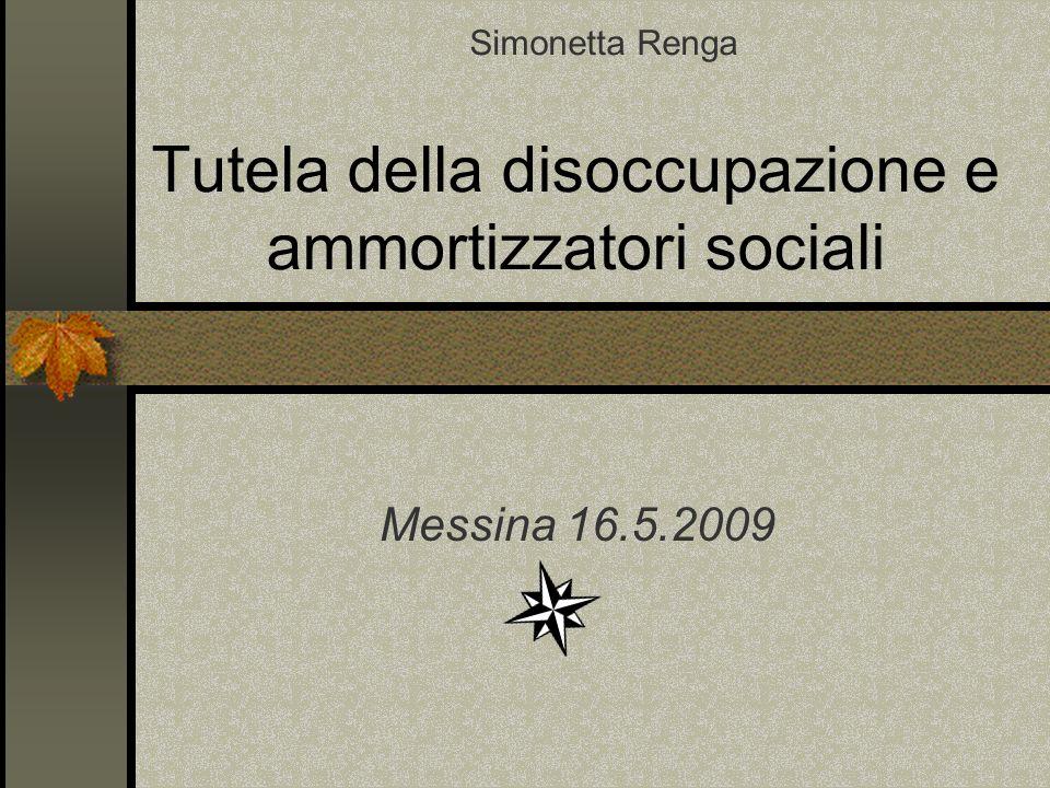 Tutela della disoccupazione e ammortizzatori sociali Messina 16.5.2009 Simonetta Renga