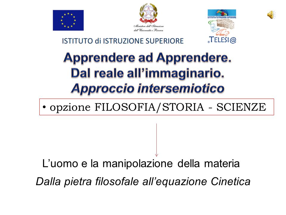 opzione FILOSOFIA/STORIA - SCIENZE L'uomo e la manipolazione della materia Dalla pietra filosofale all'equazione Cinetica