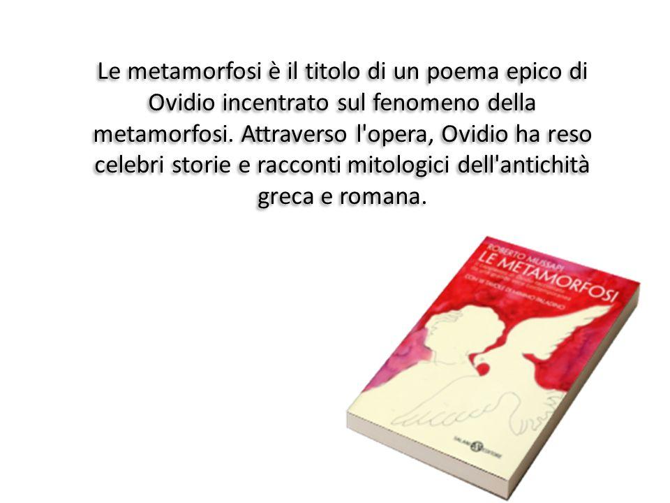 Le metamorfosi è il titolo di un poema epico di Ovidio incentrato sul fenomeno della metamorfosi.