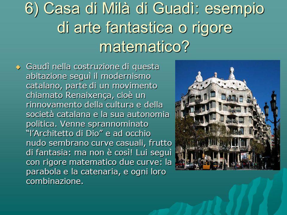 6) Casa di Milà di Guadì: esempio di arte fantastica o rigore matematico? GGGGaudì nella costruzione di questa abitazione seguì il modernismo cata
