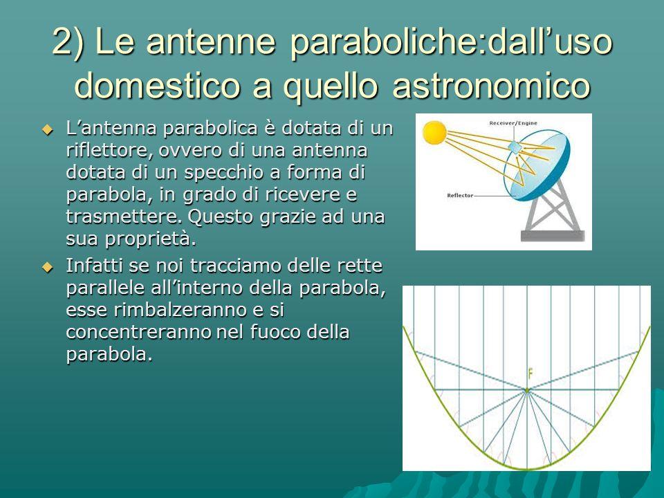 2) Le antenne paraboliche:dall'uso domestico a quello astronomico  L'antenna parabolica è dotata di un riflettore, ovvero di una antenna dotata di un specchio a forma di parabola, in grado di ricevere e trasmettere.