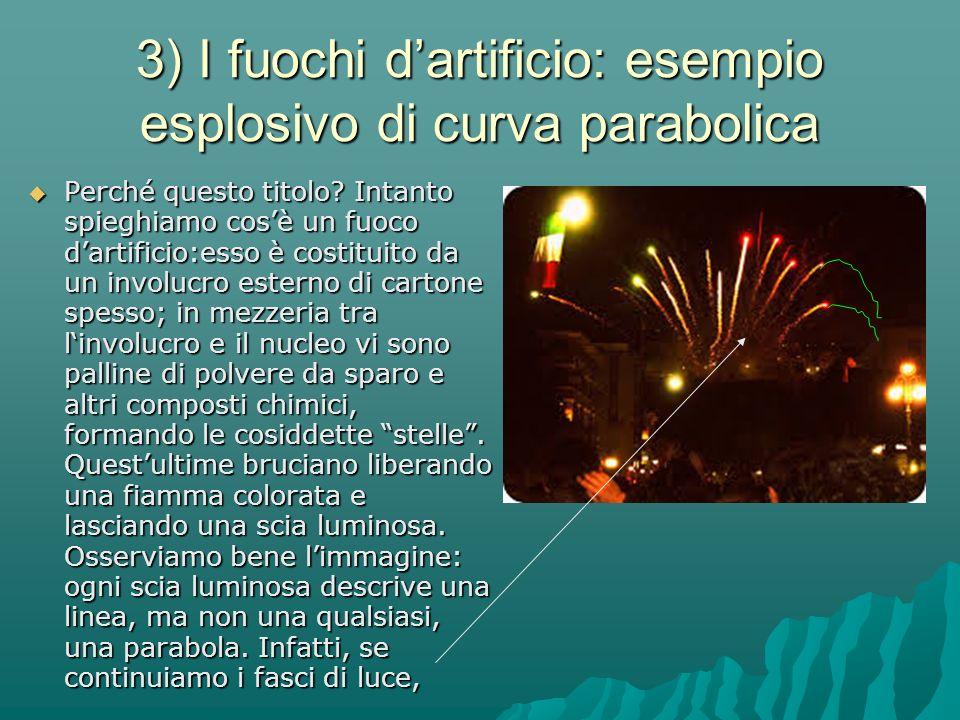 3) I fuochi d'artificio: esempio esplosivo di curva parabolica  Perché questo titolo? Intanto spieghiamo cos'è un fuoco d'artificio:esso è costituito