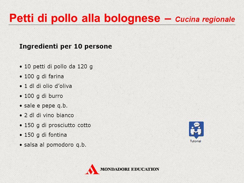 Petti di pollo alla bolognese – Cucina regionale Ingredienti per 10 persone 10 petti di pollo da 120 g 100 g di farina 1 dl di olio d'oliva 100 g di burro sale e pepe q.b.
