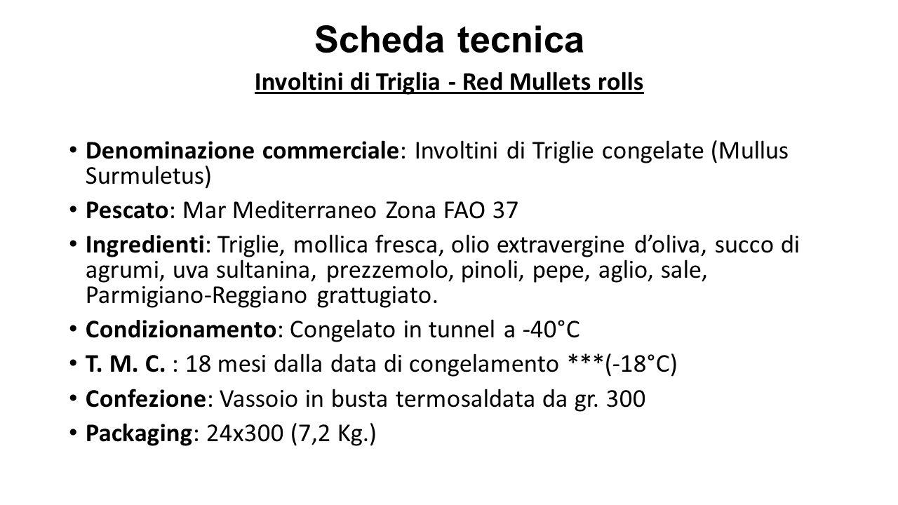 Scheda tecnica Involtini di Triglia - Red Mullets rolls Denominazione commerciale: Involtini di Triglie congelate (Mullus Surmuletus) Pescato: Mar Med