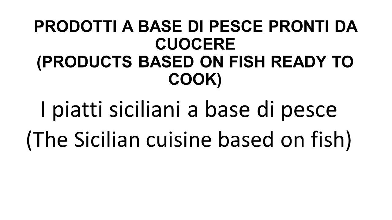 PRODOTTI A BASE DI PESCE PRONTI DA CUOCERE (PRODUCTS BASED ON FISH READY TO COOK) I piatti siciliani a base di pesce (The Sicilian cuisine based on fi