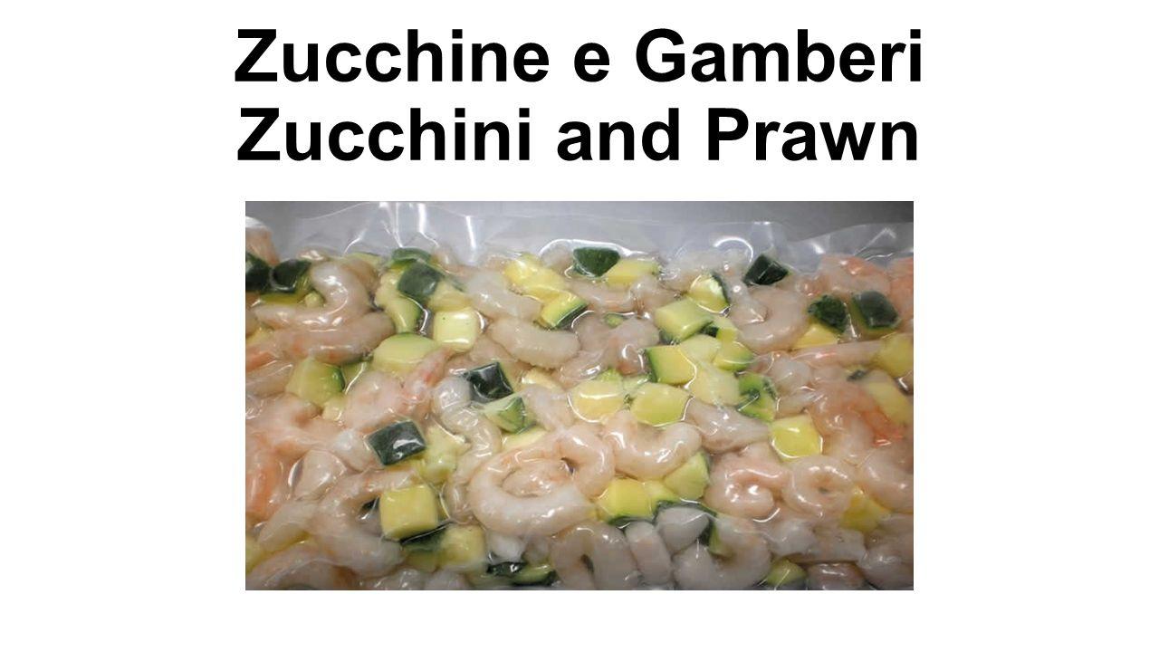 Zucchine e Gamberi - Zucchini and Prawn Denominazione commerciale: Zucchine e Gamberi congelati di prima qualità (Parapenaeus Longirostris) Pescato: Mar Mediterraneo Zona FAO 37 Ingredienti: Gambero sgusciato, zucchine a cubetti.