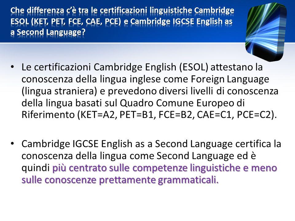 Le certificazioni Cambridge English (ESOL) attestano la conoscenza della lingua inglese come Foreign Language (lingua straniera) e prevedono diversi livelli di conoscenza della lingua basati sul Quadro Comune Europeo di Riferimento (KET=A2, PET=B1, FCE=B2, CAE=C1, PCE=C2).
