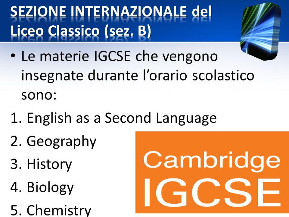 Le materie IGCSE che vengono insegnate durante l'orario scolastico sono: 1.English as a Second Language 2.Geography 3.History 4.Biology 5.Chemistry