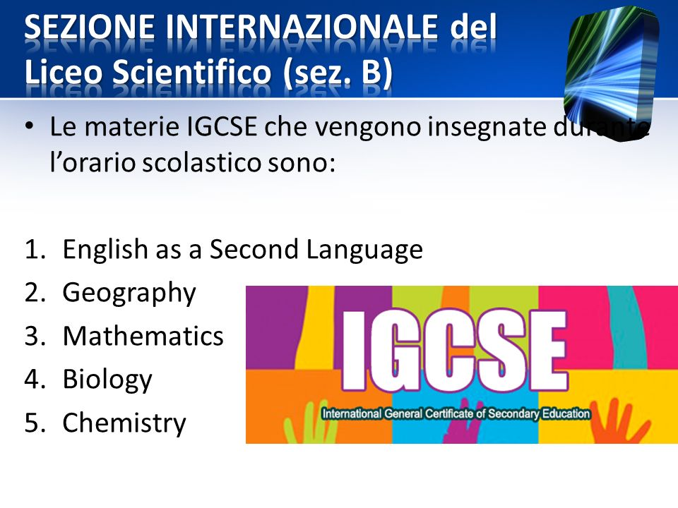 Le materie IGCSE che vengono insegnate durante l'orario scolastico sono: 1.English as a Second Language 2.Geography 3.Mathematics 4.Biology 5.Chemistry