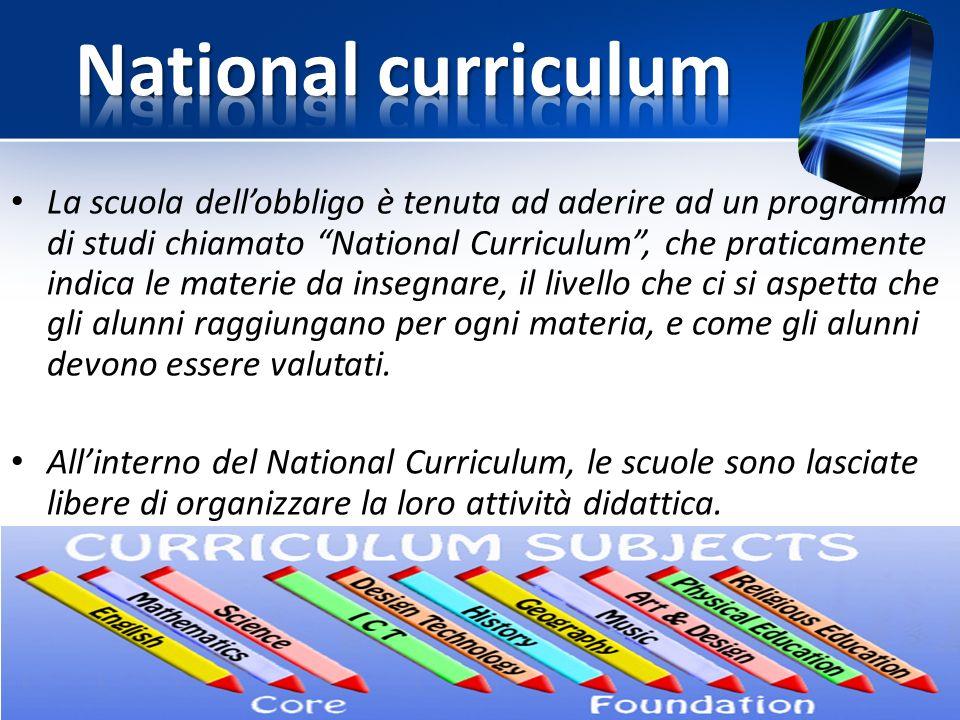 La scuola dell'obbligo è tenuta ad aderire ad un programma di studi chiamato National Curriculum , che praticamente indica le materie da insegnare, il livello che ci si aspetta che gli alunni raggiungano per ogni materia, e come gli alunni devono essere valutati.