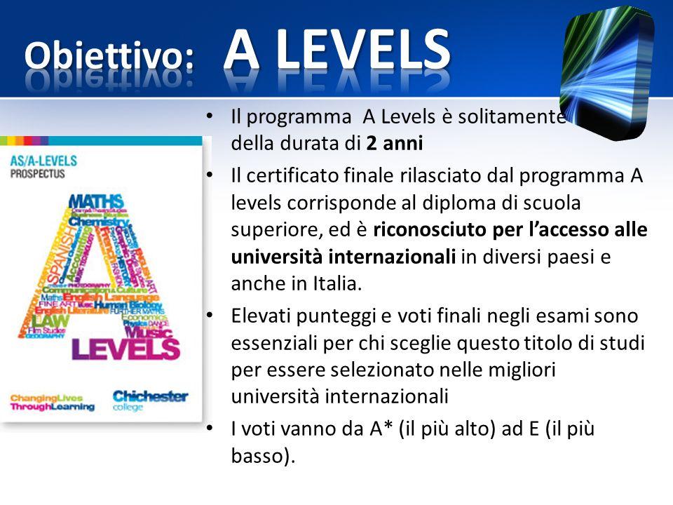 Il programma A Levels è solitamente della durata di 2 anni Il certificato finale rilasciato dal programma A levels corrisponde al diploma di scuola superiore, ed è riconosciuto per l'accesso alle università internazionali in diversi paesi e anche in Italia.