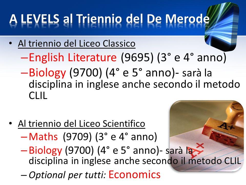 Al triennio del Liceo Classico – English Literature (9695) (3° e 4° anno) – Biology (9700) (4° e 5° anno)- sarà la disciplina in inglese anche secondo il metodo CLIL Al triennio del Liceo Scientifico – Maths (9709) (3° e 4° anno) – Biology (9700) (4° e 5° anno)- sarà la disciplina in inglese anche secondo il metodo CLIL – Optional per tutti: Economics
