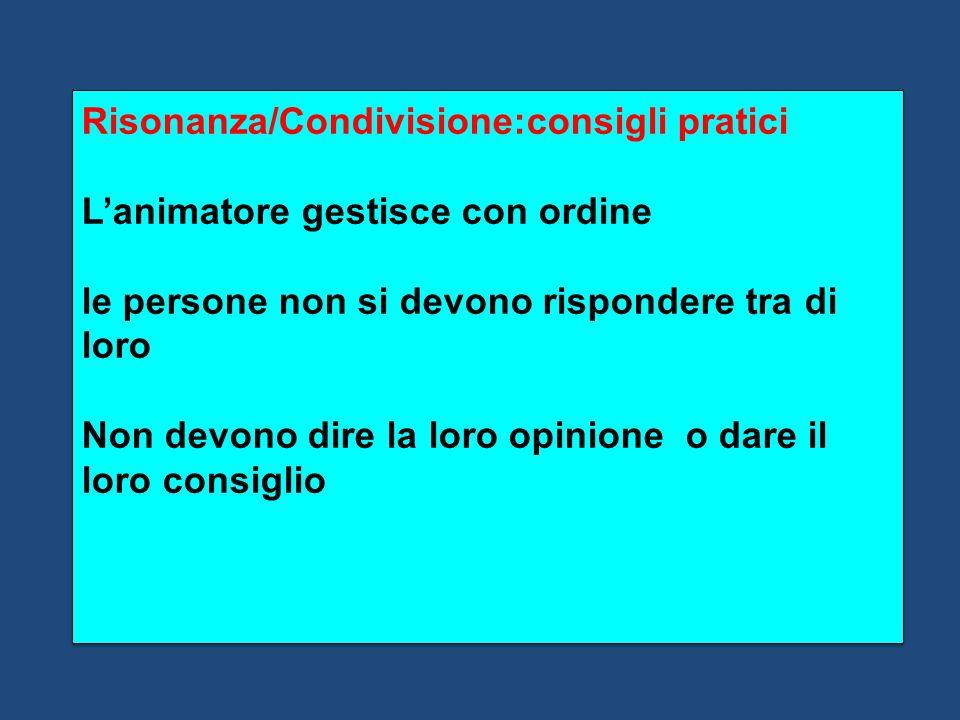 Risonanza/Condivisione:consigli pratici L'animatore gestisce con ordine le persone non si devono rispondere tra di loro Non devono dire la loro opinio