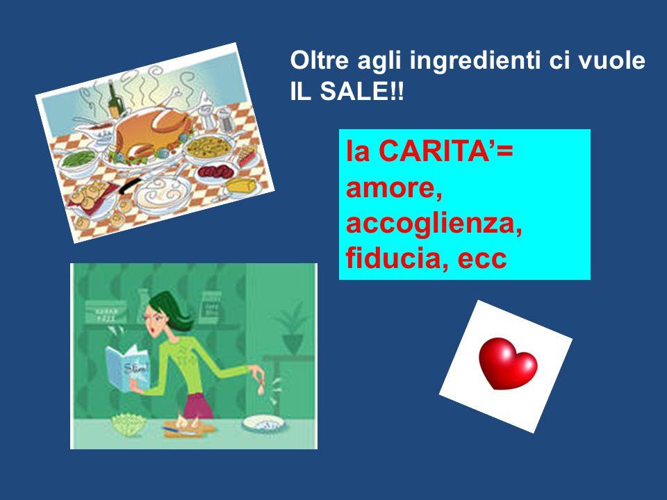 Oltre agli ingredienti ci vuole IL SALE!! la CARITA'= amore, accoglienza, fiducia, ecc