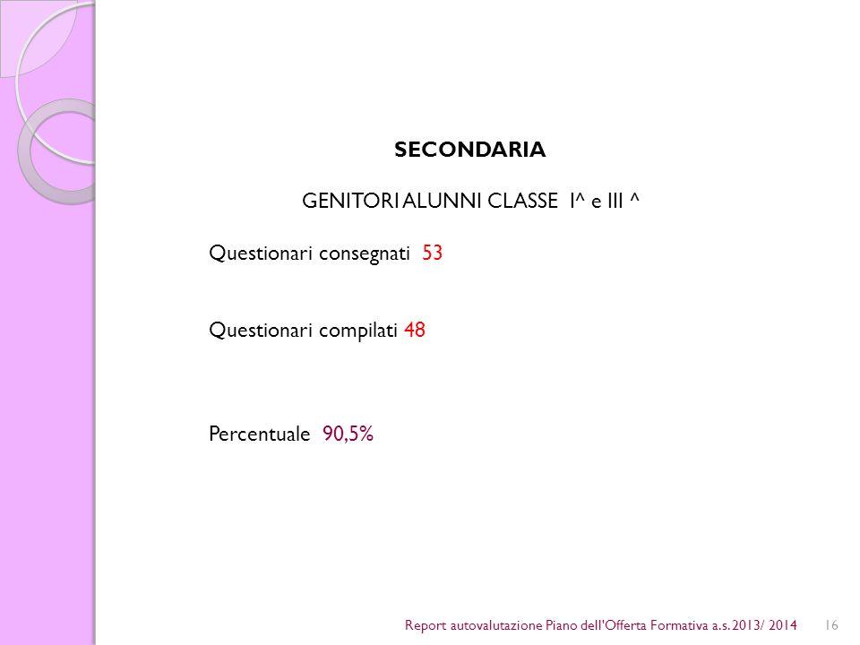 16 SECONDARIA GENITORI ALUNNI CLASSE I^ e III ^ Questionari consegnati 53 Questionari compilati 48 Percentuale 90,5% Report autovalutazione Piano dell Offerta Formativa a.s.