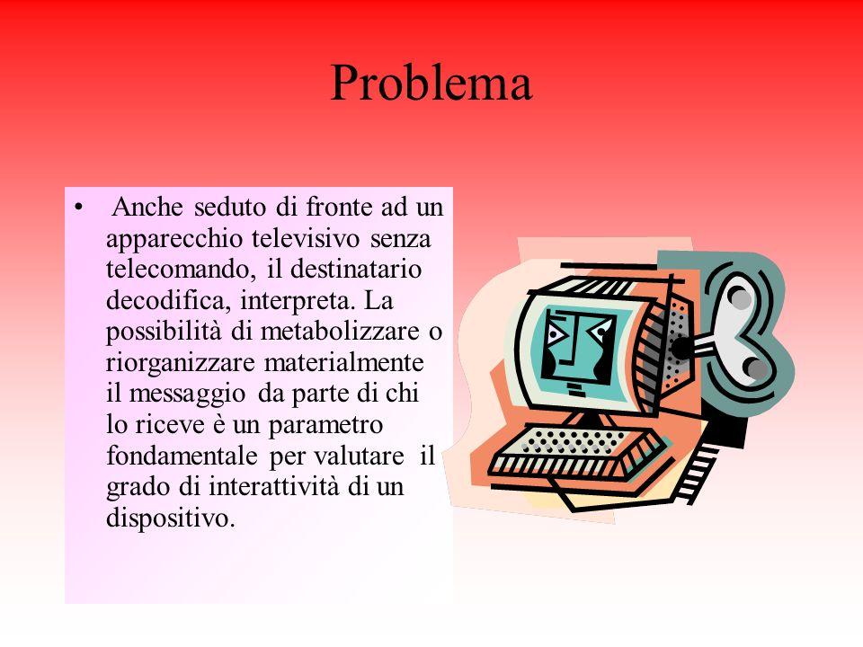 Problema Anche seduto di fronte ad un apparecchio televisivo senza telecomando, il destinatario decodifica, interpreta.