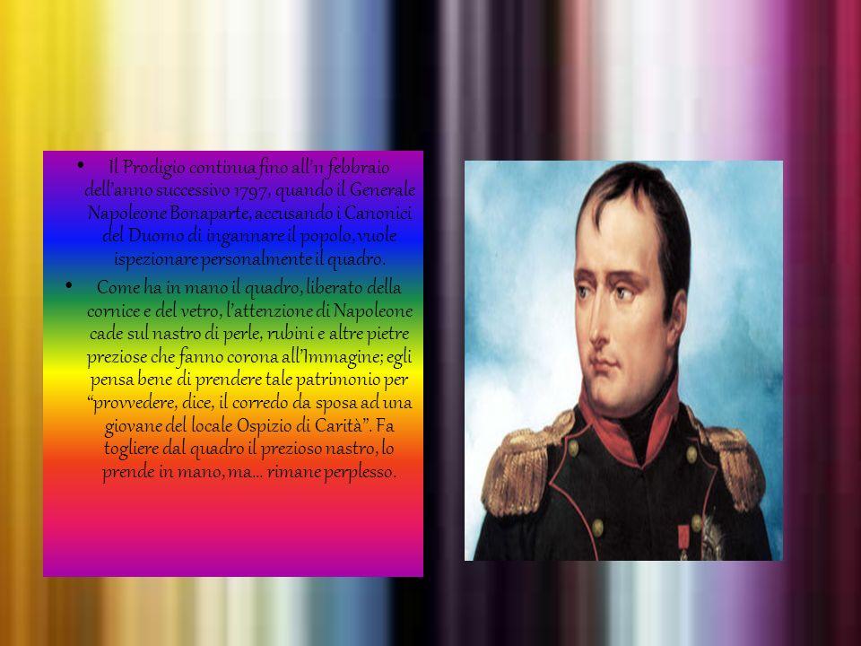 Il Prodigio continua fino all'11 febbraio dell'anno successivo 1797, quando il Generale Napoleone Bonaparte, accusando i Canonici del Duomo di ingannare il popolo, vuole ispezionare personalmente il quadro.
