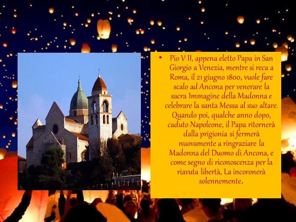 Pio V II, appena eletto Papa in San Giorgio a Venezia, mentre si reca a Roma, il 21 giugno 1800, vuole fare scalo ad Ancona per venerare la sacra Imma