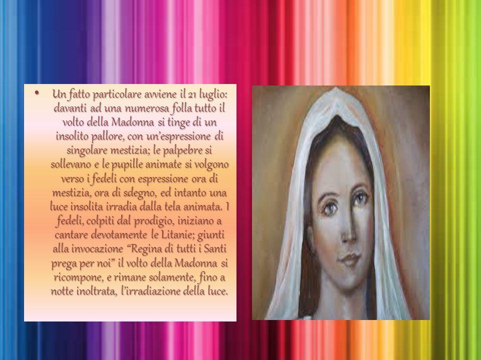 Un fatto particolare avviene il 21 luglio: davanti ad una numerosa folla tutto il volto della Madonna si tinge di un insolito pallore, con un'espressi