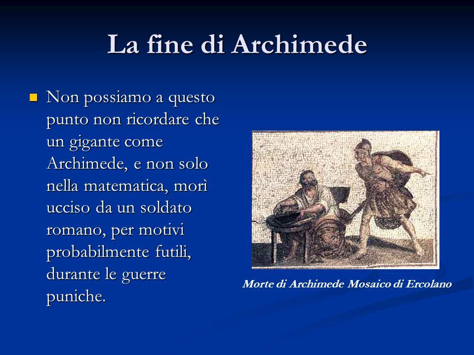 La fine di Archimede Non possiamo a questo punto non ricordare che un gigante come Archimede, e non solo nella matematica, morì ucciso da un soldato r