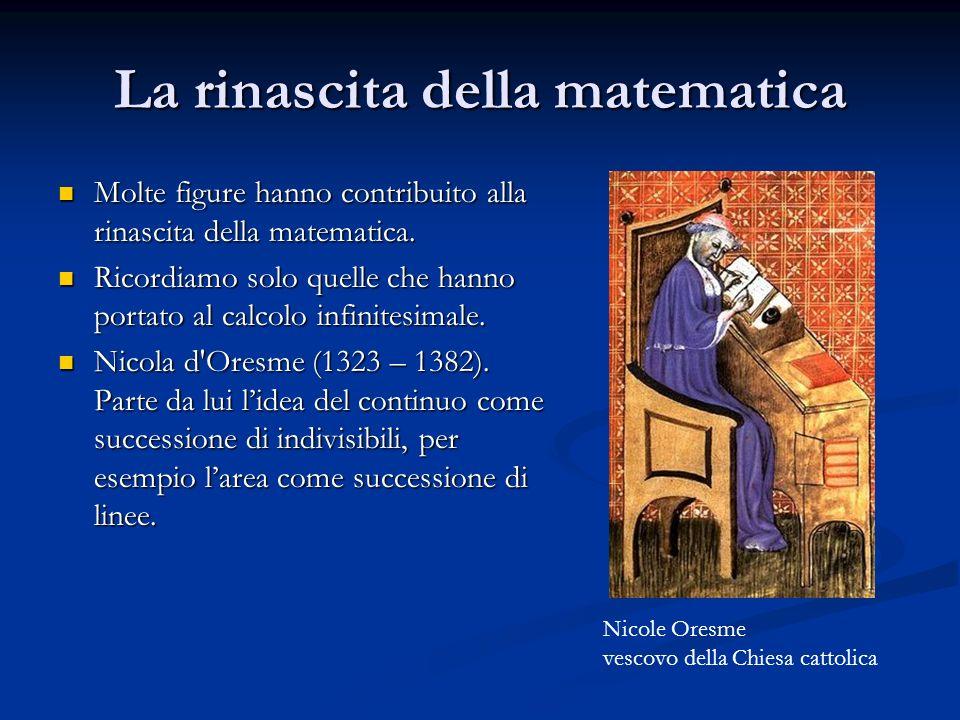 La rinascita della matematica Molte figure hanno contribuito alla rinascita della matematica. Molte figure hanno contribuito alla rinascita della mate