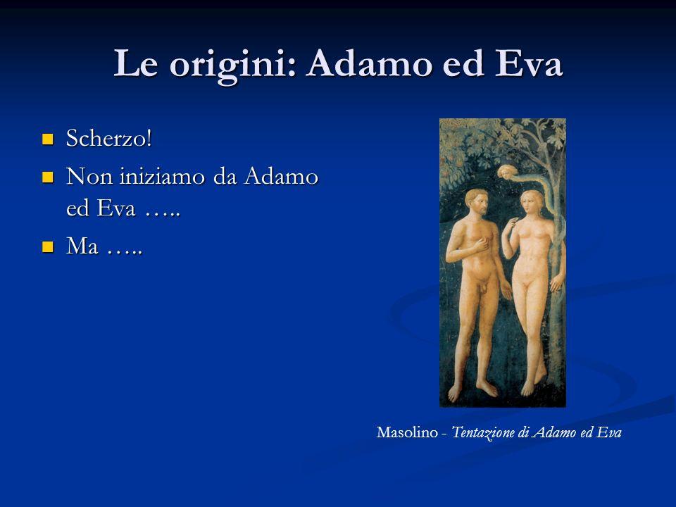 Le origini: Adamo ed Eva Scherzo! Scherzo! Non iniziamo da Adamo ed Eva ….. Non iniziamo da Adamo ed Eva ….. Ma ….. Ma ….. Masolino - Tentazione di Ad