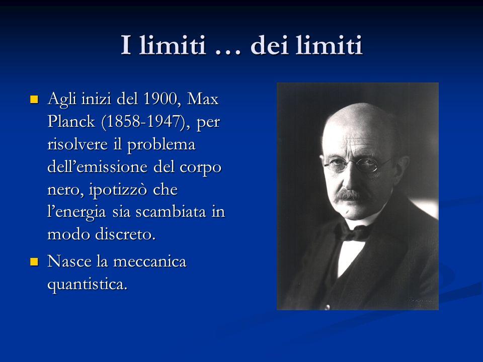 I limiti … dei limiti Agli inizi del 1900, Max Planck (1858-1947), per risolvere il problema dell'emissione del corpo nero, ipotizzò che l'energia sia