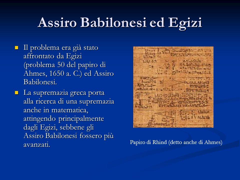 Assiro Babilonesi ed Egizi Il problema era già stato affrontato da Egizi (problema 50 del papiro di Ahmes, 1650 a. C.) ed Assiro Babilonesi. Il proble