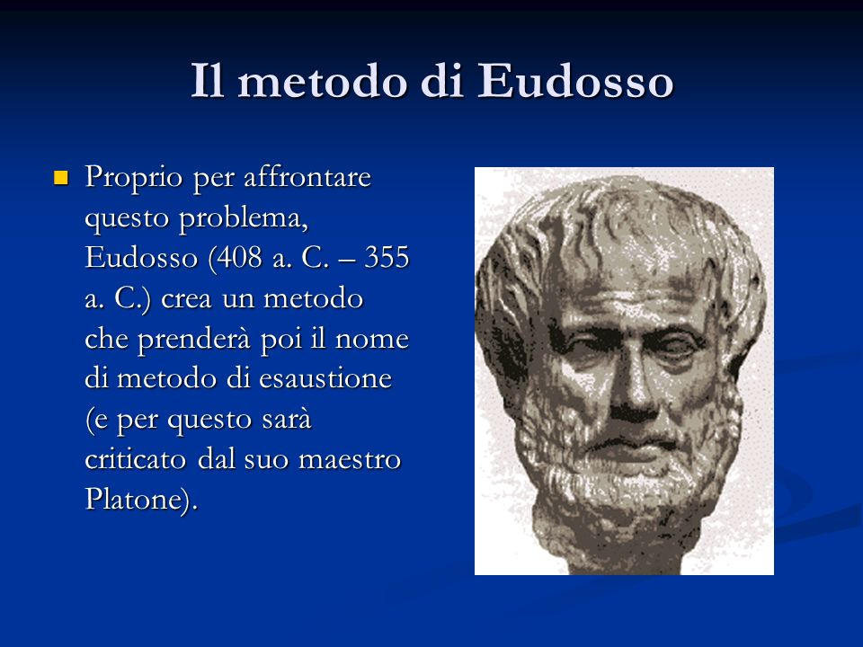 Il metodo di Eudosso Proprio per affrontare questo problema, Eudosso (408 a. C. – 355 a. C.) crea un metodo che prenderà poi il nome di metodo di esau
