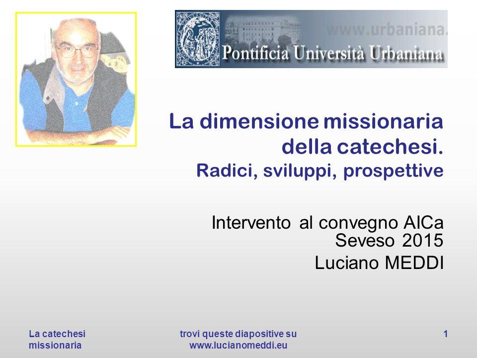 La dimensione missionaria della catechesi. Radici, sviluppi, prospettive Intervento al convegno AICa Seveso 2015 Luciano MEDDI La catechesi missionari