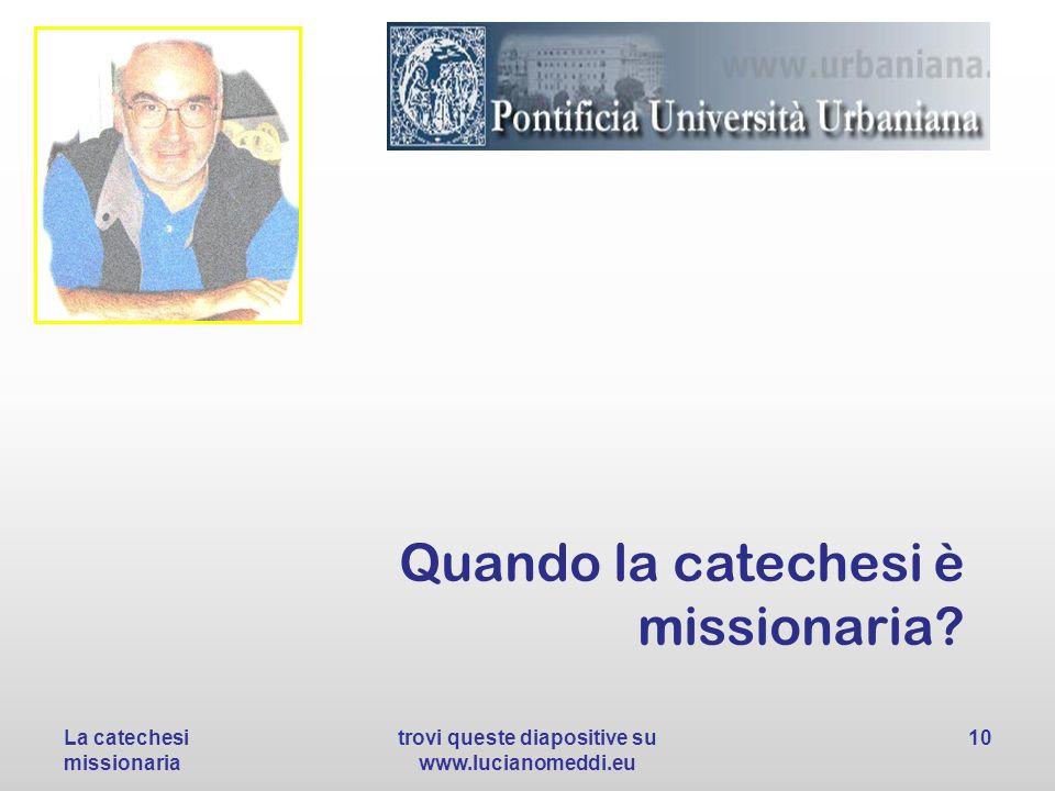Quando la catechesi è missionaria? La catechesi missionaria trovi queste diapositive su www.lucianomeddi.eu 10