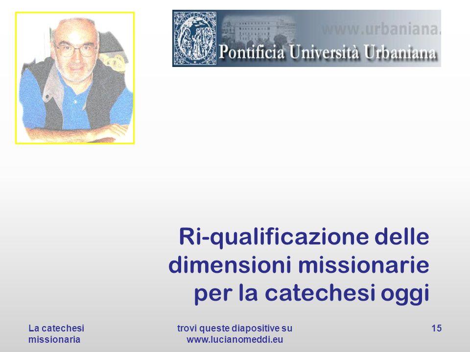 Ri-qualificazione delle dimensioni missionarie per la catechesi oggi La catechesi missionaria trovi queste diapositive su www.lucianomeddi.eu 15