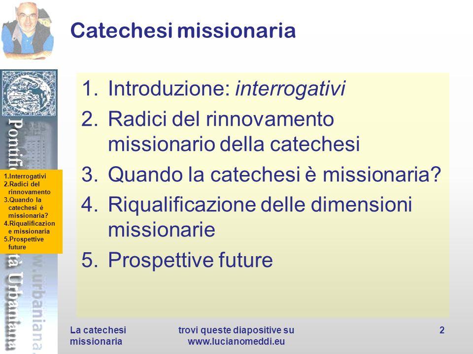 1.Interrogativi 2.Radici del rinnovamento 3.Quando la catechesi è missionaria? 4.Riqualificazion e missionaria 5.Prospettive future Catechesi missiona