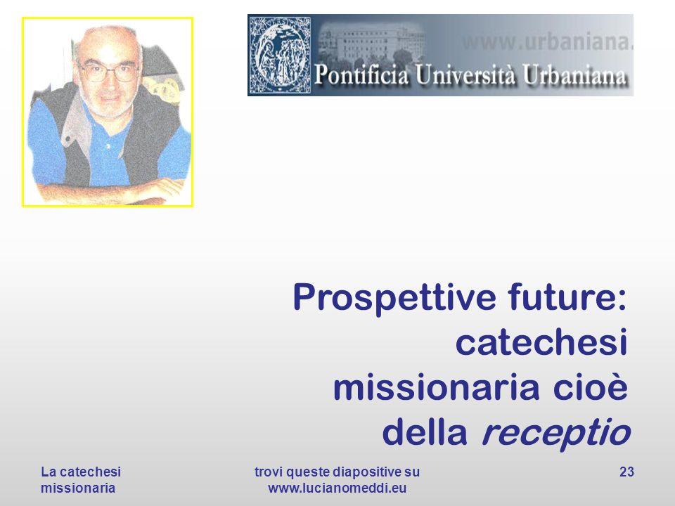 Prospettive future: catechesi missionaria cioè della receptio La catechesi missionaria trovi queste diapositive su www.lucianomeddi.eu 23