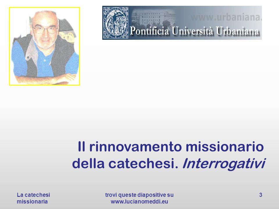 Il rinnovamento missionario della catechesi. Interrogativi La catechesi missionaria trovi queste diapositive su www.lucianomeddi.eu 3
