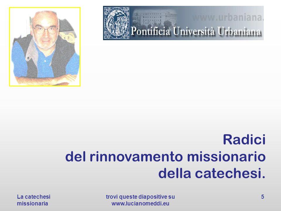Radici del rinnovamento missionario della catechesi. La catechesi missionaria trovi queste diapositive su www.lucianomeddi.eu 5