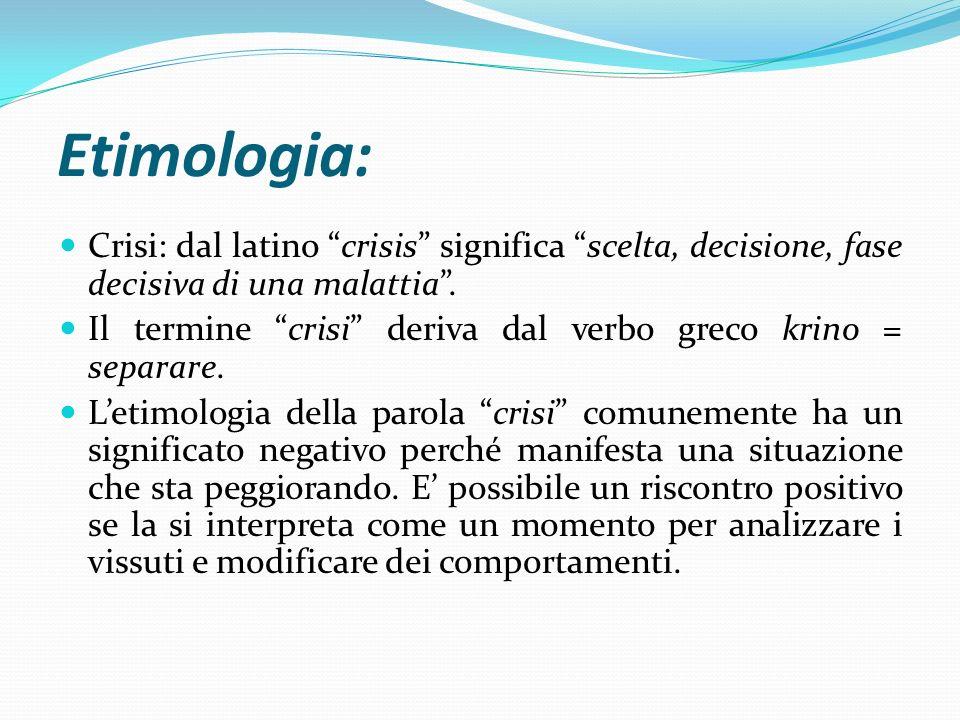 """Etimologia: Crisi: dal latino """"crisis"""" significa """"scelta, decisione, fase decisiva di una malattia"""". Il termine """"crisi"""" deriva dal verbo greco krino ="""