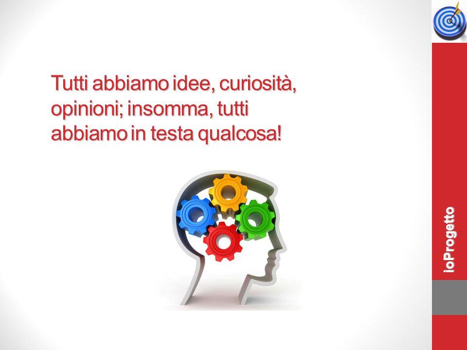 Tutti abbiamo idee, curiosità, opinioni; insomma, tutti abbiamo in testa qualcosa! ioProgetto