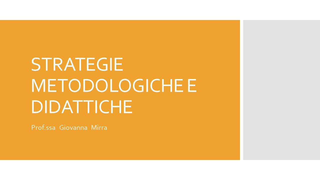 STRATEGIE METODOLOGICHE E DIDATTICHE Prof.ssa Giovanna Mirra