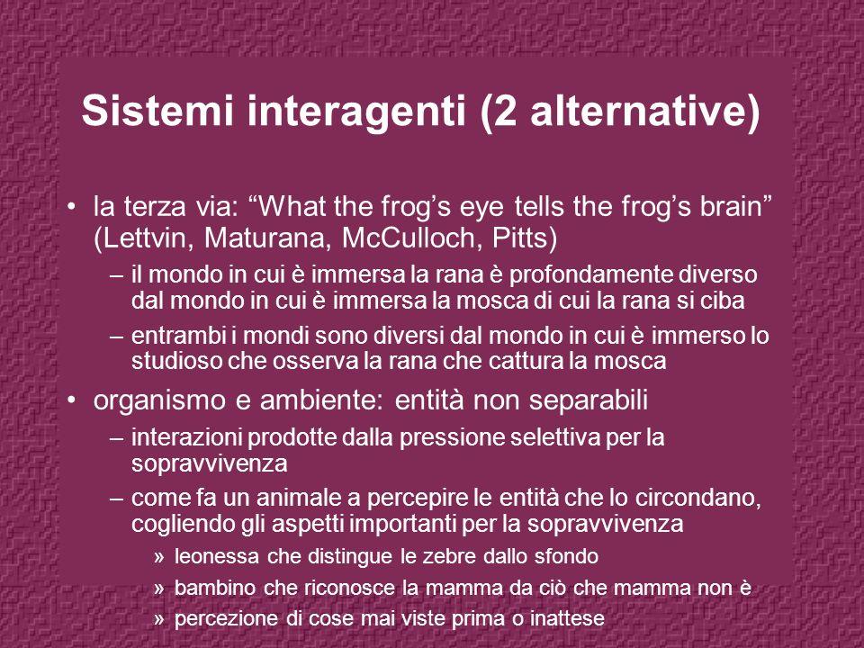 Sistemi interagenti (2 alternative) la terza via: What the frog's eye tells the frog's brain (Lettvin, Maturana, McCulloch, Pitts) –il mondo in cui è immersa la rana è profondamente diverso dal mondo in cui è immersa la mosca di cui la rana si ciba –entrambi i mondi sono diversi dal mondo in cui è immerso lo studioso che osserva la rana che cattura la mosca organismo e ambiente: entità non separabili –interazioni prodotte dalla pressione selettiva per la sopravvivenza –come fa un animale a percepire le entità che lo circondano, cogliendo gli aspetti importanti per la sopravvivenza »leonessa che distingue le zebre dallo sfondo »bambino che riconosce la mamma da ciò che mamma non è »percezione di cose mai viste prima o inattese