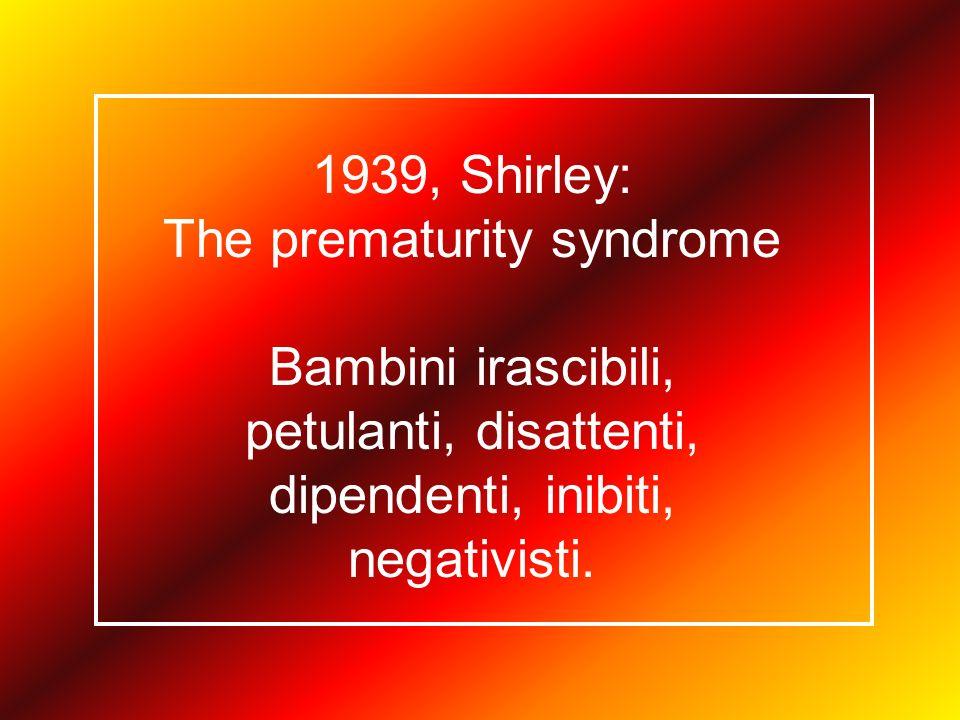 1939, Shirley: The prematurity syndrome Bambini irascibili, petulanti, disattenti, dipendenti, inibiti, negativisti.