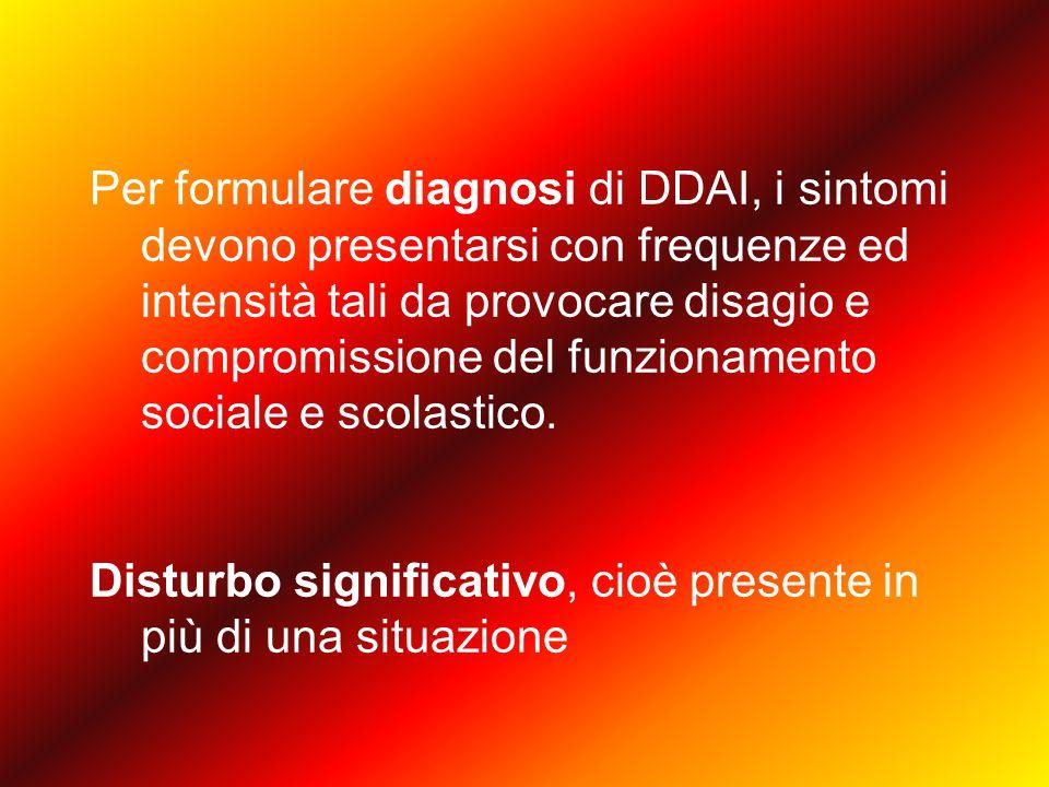 Per formulare diagnosi di DDAI, i sintomi devono presentarsi con frequenze ed intensità tali da provocare disagio e compromissione del funzionamento sociale e scolastico.